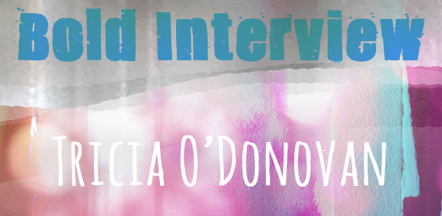 "light and textured background with pinks and blue, with overlaid type saying ""Bold Interview"", ""Tricia O'Donovan"""