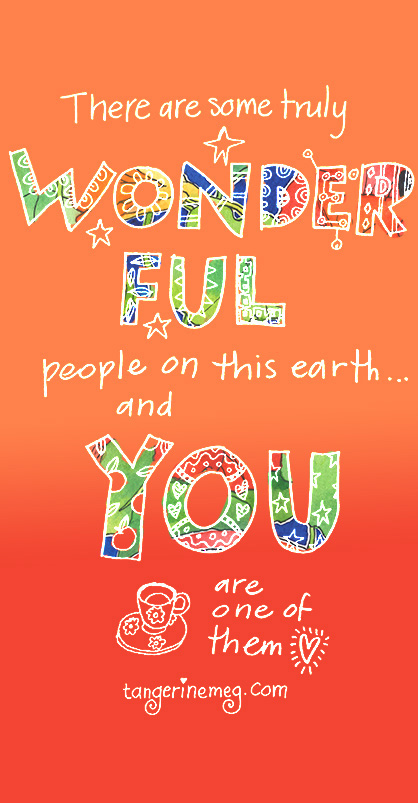 "hand lettering on a graded orange background, with extra colour in the words ""wonderful"" and ""you"". It reads: There are many wonderful people on this earth, and you are one of them. tangerinemeg.com"